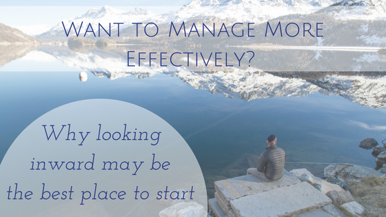 Want to Manage More Effectively? Why looking inward may be the best place to start