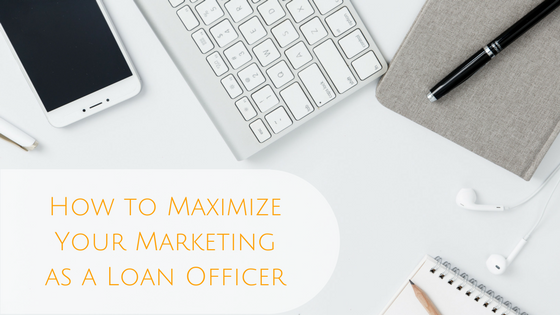 How to Maximize Your Marketing as a Loan Officer