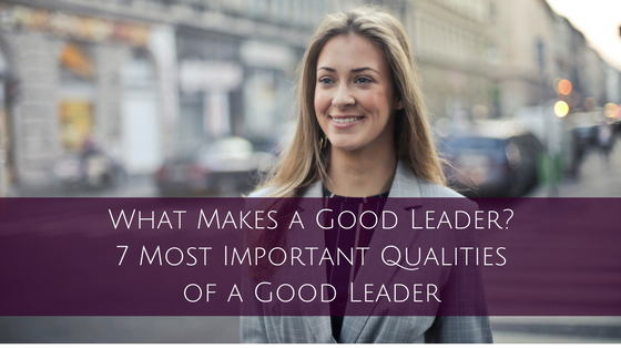 What Makes a Good Leader? 7 Most Important Qualities of a Good Leader