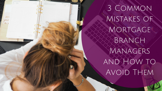 3 Common Mistakes of Mortgage Branch Managers and How to Avoid Them