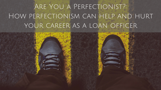 Are You a Perfectionist?: How perfectionism can help and hurt your career as a loan officer