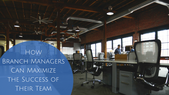 How Branch Managers Can Maximize the Success of Their Team