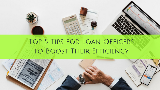 Top 5 Tips for Loan Officers to Boost Your Efficiency