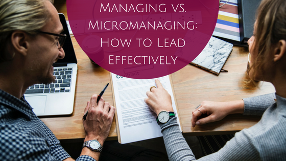 Managing vs. Micromanaging: How to Lead Effectively