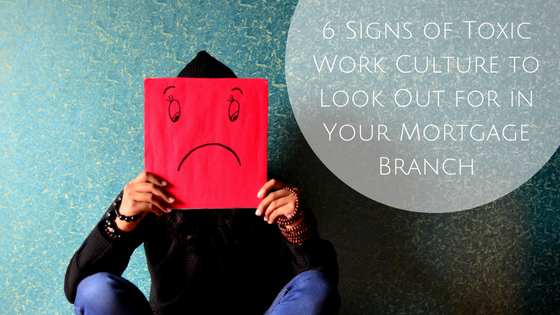 6 Signs of Toxic Work Culture to Look Out for in Your Mortgage Branch