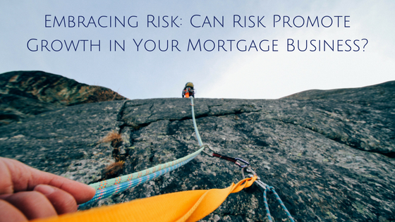 Embracing Risk: Can Risk Promote Growth in Your Mortgage Business?