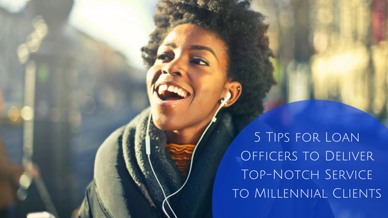 5 Tips for Loan Officers to Deliver Top-Notch Service to Millennial Clients