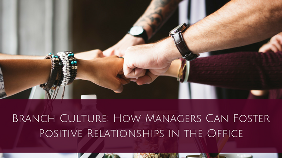 You are currently viewing Branch Culture: How Managers Can Foster Positive Relationships in the Office