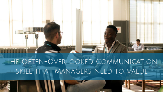 The Often-Overlooked Communication Skill That Managers Need to Value