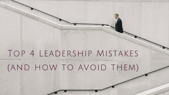 Top 4 Leadership Mistakes (and how to avoid them)